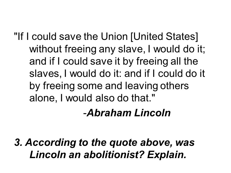 If I could save the Union [United States] without freeing any slave, I would do it; and if I could save it by freeing all the slaves, I would do it: and if I could do it by freeing some and leaving others alone, I would also do that.